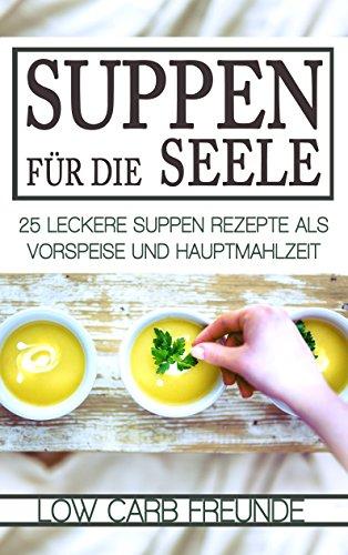 Suppen für die Seele: 25 leckere Suppen Rezepte als Vorspeise und Hauptmahlzeit (Low Carb Freunde 1)