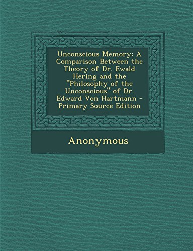 Unconscious Memory: A Comparison Between the Theory of Dr. Ewald Hering and the Philosophy of the Unconscious of Dr. Edward Von Hartmann