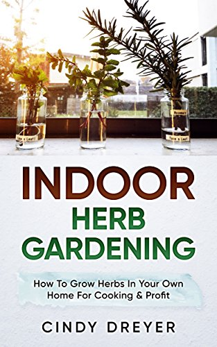 Indoor Herb Gardening: How To Grow Herbs In Your Own Home For Cooking & Profit (English Edition)