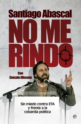 No me rindo: Sin miedo contra ETA y frente a la cobardía política (Actualidad) por Santiago Abascal Conde