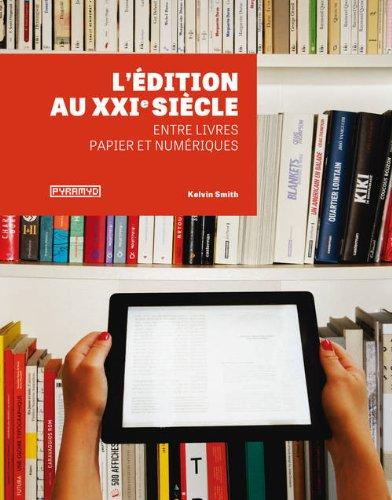 L'Edition au XXIème siècle. Entre livres papier et numériques par Kelvin Smith