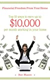 Financial Freedom From Your Home: Top 10 ways to earn up to $10,000 per month working in your home