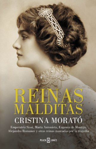 Reinas malditas: Emperatriz Sissi, María Antonieta, Eugenia de Montijo, Alejandra Romanov y otras reinas marcadas por la tragedia por Cristina Morató