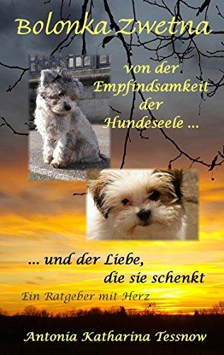 Bolonka Zwetna: Von der Empfindsamkeit der Hundeseele und der Liebe, die sie schenkt - ein Ratgeber mit Herz -