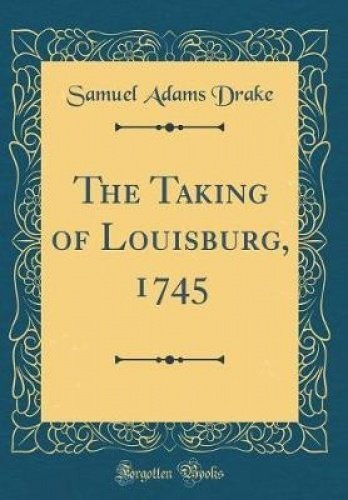The Taking of Louisburg, 1745 (Classic Reprint)