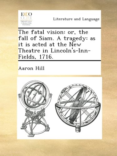 The fatal vision: or, the fall of Siam. A tragedy: as it is acted at the New Theatre in Lincoln's-Inn-Fields, 1716.