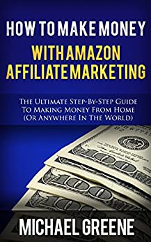 AFFILIATE MARKETING: How To Make Money With Amazon Affiliate Marketing (Amazon Affiliate, Amazon Affiliate Marketing, Amazon Affiliate Niche Sites, Amazon ... Program, Amazon Marketing, Business Book 1) by [Greene, Michael]