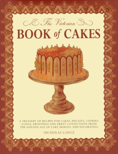 The Victorian Book of Cakes: A Treasury of Recipes for Cakes, Biscuits, Cookies, Icings, Frostings and Sweet Confections from the Golden Age of Cak