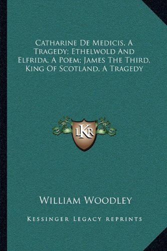 Catharine de Medicis, a Tragedy; Ethelwold and Elfrida, a Poem; James the Third, King of Scotland, a Tragedy