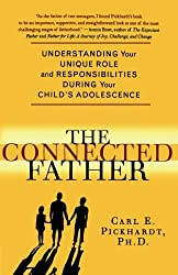 The Connected Father: Understanding Your Unique Role and Responsibilities during Your Child's Adolescence: Understanding Your Unique Role and Responsibility During Your Child's Adolescence