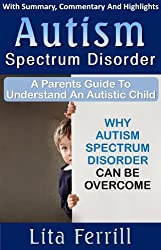 Autism Spectrum Disorder: A Parent's Guide To Understand An Autistic Child: Why Autism Spectrum Disorder Can Be Overcome