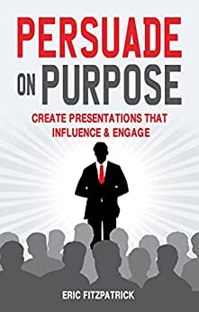 Persuade on Purpose: Create Presentations that Influence and Engage by [Fitzpatrick,   Eric]