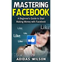 Mastering Facebook: A Beginner's Guide to Start Making Money with Facebook (English Edition)