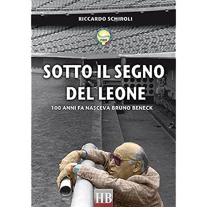 Sotto Il Segno Del Leone: 100 Anni Fa Nasceva Bruno Beneck (Historical Biographies Sport)