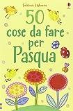 50 cose da fare per Pasqua. Ediz. illustrata