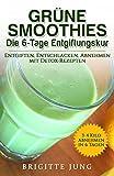 GRÜNE SMOOTHIES Die 6-Tage Entgiftungskur: Entgiften, Entschlacken, Abnehmen mit Detox-Rezepten (Gesunde Rohkost, Gewicht abnehmen mit Smoothies)