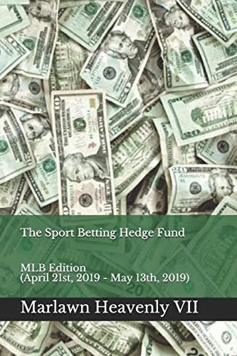 The Sport Betting Hedge Fund: MLB Edition (April 21st, 2019 - May 13th, 2019) (Mlb 13)