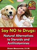 Say NO To Drugs: Natural Alternatives to Steroids and Antihistamines (Dr. Shawn The Natural Vet Healthy Pet Series Book 3)