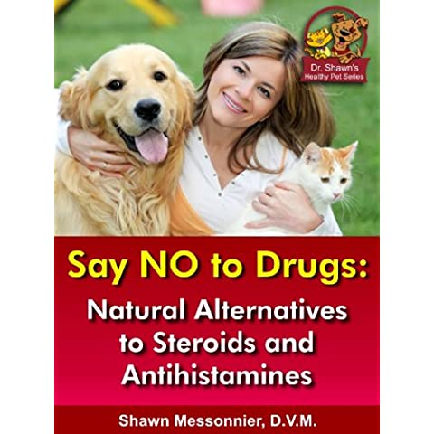 Say NO To Drugs: Natural Alternatives to Steroids and Antihistamines (Dr. Shawn The Natural Vet Healthy Pet Series Book 3) (English Edition)