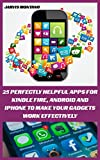 25 Perfectly Helpful Apps For Kindle Fire, Android And iPhone To Make Your Devices Work Effectively: (Make Your Gadget Effective) (Best Apps For Your Device)