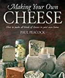 Making Your Own Cheese: How to Make All Kinds of Cheeses in Your Own Home