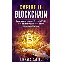 Capire Il Blockchain: Conoscere e comprendere gli effetti del Blockchain sul Mondo e sulle Generazioni Future (Understanding Blockchain: Libro in italiano/Italian version) (Italian Edition)