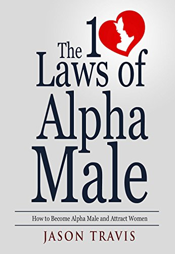 The 10 Laws  of Alpha Male: How to Become Alpha Male and Attract Women (Confidence, Success, Social Anxiety, Dating Advice For Men Book 1) (English Edition)