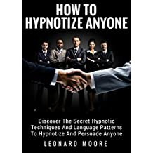 Hypnosis: How To Hypnotize Anyone: Discover The Secret Hypnotic Techniques And Language Patterns To Hypnotize And Persuade Anyone (English Edition)
