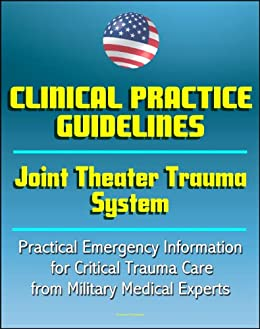 Joint Theater Trauma System Clinical Practice Guidelines - Practical Emergency Information for Critical Trauma Care, Burns, Compartment Syndrome, Wounds, ... War Surgery Series) (English Edition) de [Army, U.S. , Defense, Department of , Materiel Command, Medical Research and , Military, U.S. , Institute of Surgical Research, United States Army ]