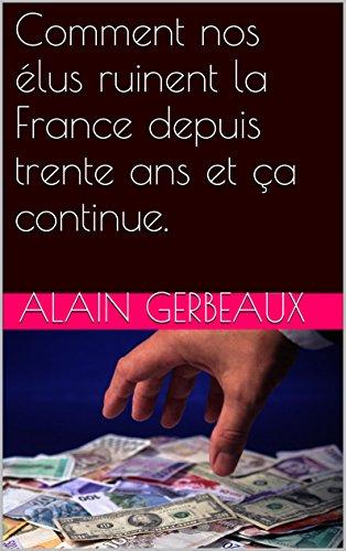 Comment nos élus ruinent la France depuis trente ans et ça continue. par ALAIN GERBEAUX