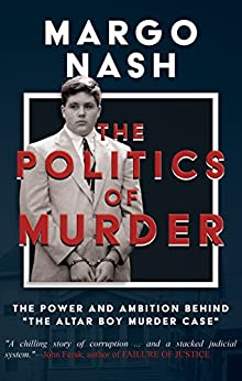 "The Politics Of Murder: The Power and Ambition Behind ""The Altar Boy Murder Case"" (English Edition) di [Nash, Margo]"