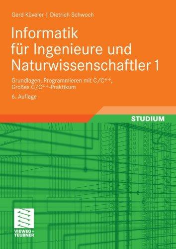 Informatik für Ingenieure und Naturwissenschaftler 1: Grundlagen, Programmieren mit C/C++, Großes C/C++-Praktikum (German Edition)