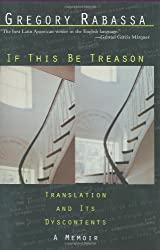 If This Be Treason: Translation and Its Dyscontents, A Memoir by Gregory Rabassa (2005-04-27)