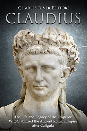 4b9c32c6e7866 Claudius  The Life and Legacy of the Emperor Who Stabilized the Ancient  Roman Empire after