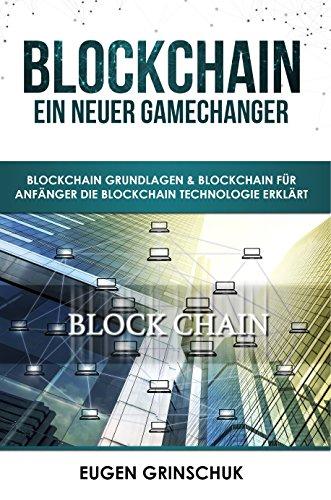 Blockchain - Ein neuer GameChanger  Blockchain Grundlagen & Blockchain für Anfänger die Blockchain Technologie erklärt: Bitcoin & Kryptowährungen kaufen & Bitcoin investieren inkl. Sicherheitstipps (Bitcoin-technologie)