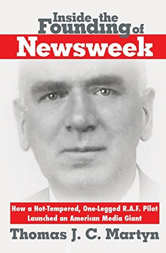 Inside The Founding Of Newsweek: How a Hot-Tempered, One-Legged R.A.F. Pilot Launched an American Media Giant by Thomas J.C. Martyn (2015-01-03)