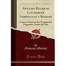 Antiche Reliquie Liturgiche Ambrosiane e Romane: Con un Excursus Sui Frammenti Dogmatici Ariani del Mai (Classic Reprint)