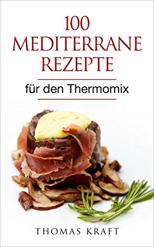 100 mediterrane Rezepte für den Thermomix: Brot, Aufstriche, Suppen, Salate, vegetarische Gerichte, Fischgerichte, Fleischgerichte, Desserts, Getränke und Shakes
