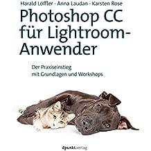 Photoshop CC für Lightroom-Anwender: Der Praxiseinstieg mit Grundlagen und Workshops
