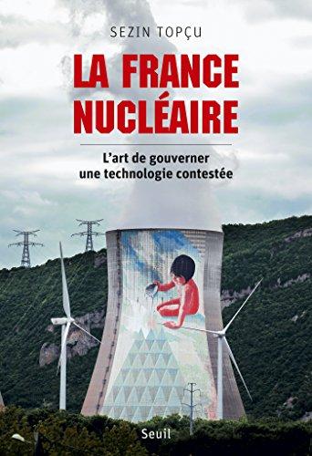La France nucléaire. L'art de gouverner une technologie contestée par Sezin Topçu