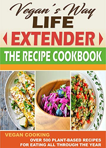 VEGAN'S WAY LIFE EXTENDER THE RECIPE COOKBOOK: VEGAN COOKING - Over 500 Plant-Based Recipes for  Eating All Through the Year (English Edition) Life Extender
