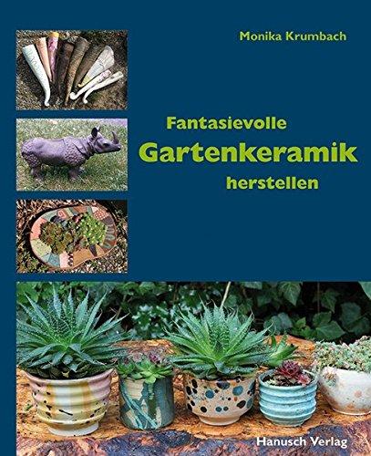 Fantasievolle Gartenkeramik herstellen: Techniken, Projekte, Ideen, Ambiente.