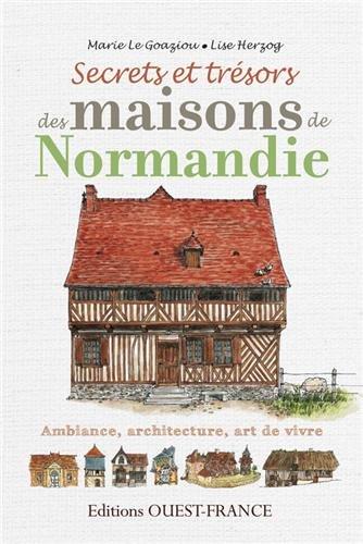 Secrets et trésors des maisons de Normandie : Ambiance, architecture, art de vivre par Marie Le Goaziou