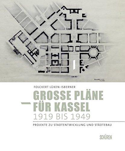 Große Pläne für Kassel 1919 bis 1949: Projekte zu Stadtentwicklung und Städtebau