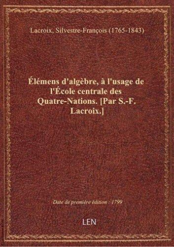 lmens d'algbre,  l'usage de l'cole centrale des Quatre-Nations. [Par S.-F. Lacroix.]