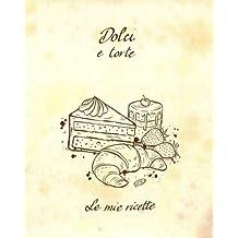 Dolci e torte - Le mie ricette: Quaderno per scrivere 60 ricette