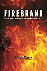 Firebrand: Politics, Arson, Perjury, and an Embattled American City in 1912 by David R. Stokes (2013-07-14)