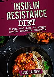 Insulin Resistance Diet Meal Plan: 2 Weeks Meal Plan to Make Reversing Insulin Resistance Easy (Louis Laurent Book 8) (English Edition)