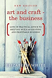 Art and Craft - The Business: Lots of practical advice to help you build an exciting and profitable business