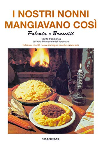 I nostri nonni mangiavano così. Polenta e bruscitti. Ricette tradizionali dell'alto milanese e del varesotto